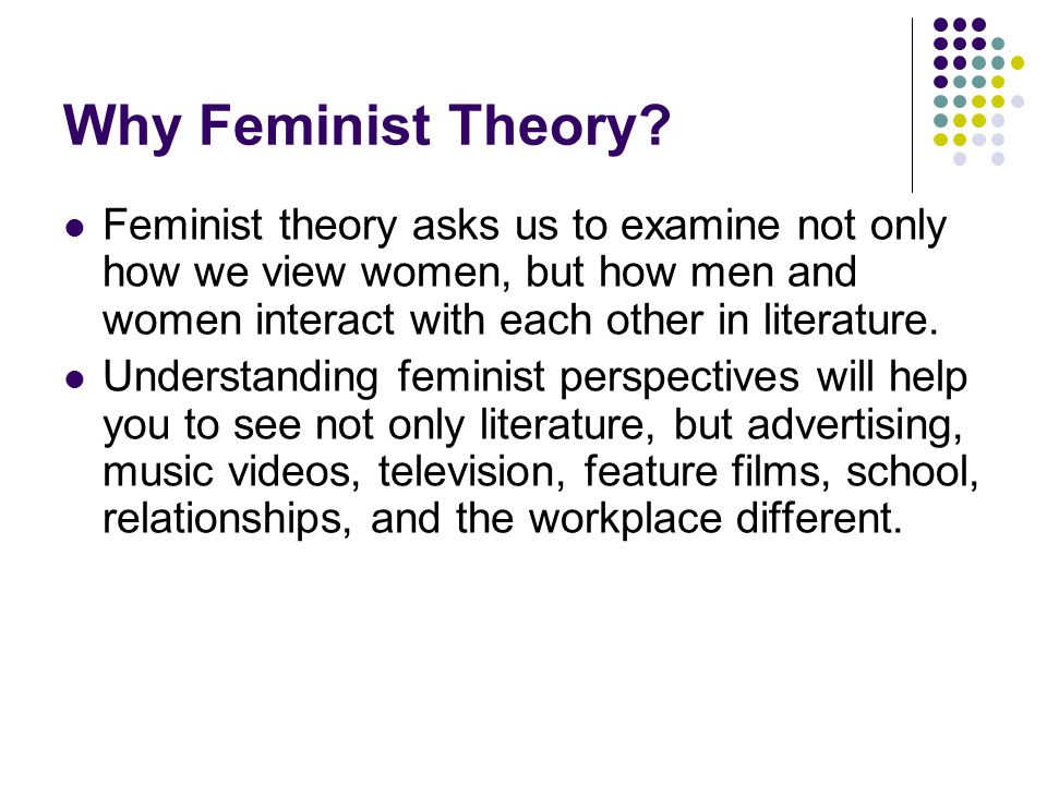 Why Feminist Theory Feminist theory asks us to examine not only how we view women, but how men and women interact with each other in literature.