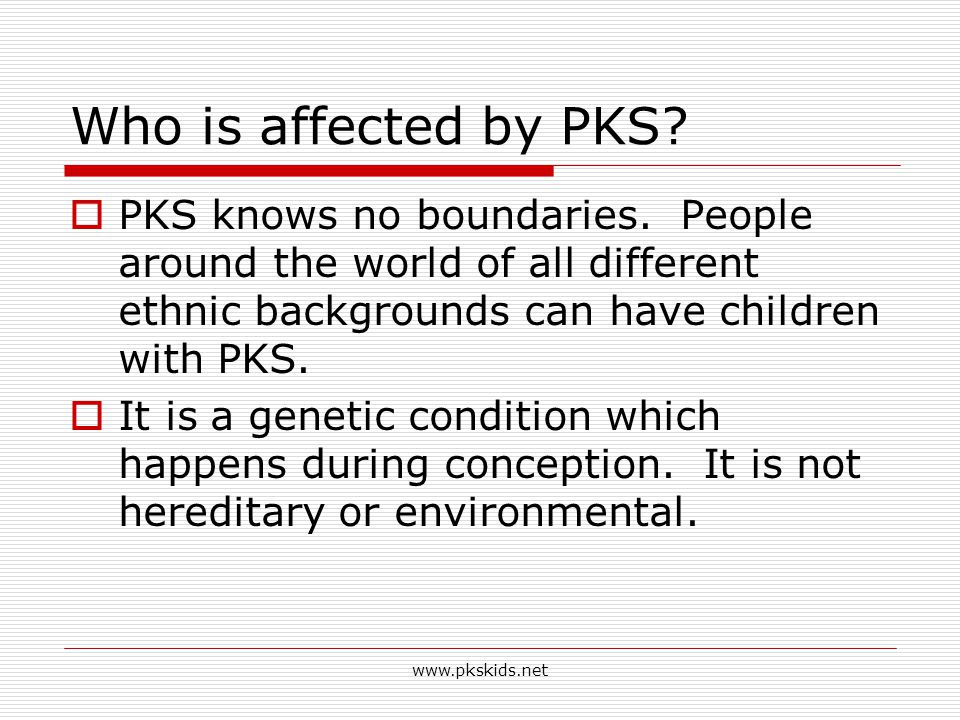 4/14/2017 Who is affected by PKS PKS knows no boundaries. People around the world of all different ethnic backgrounds can have children with PKS.