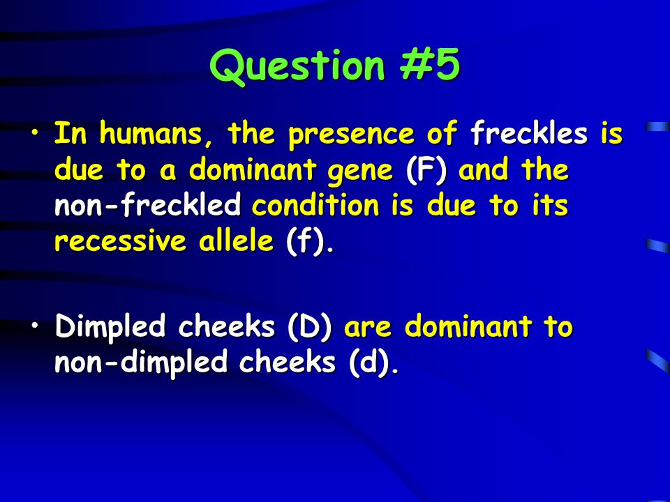 Question #5 In humans, the presence of freckles is due to a dominant gene (F) and the non-freckled condition is due to its recessive allele (f).