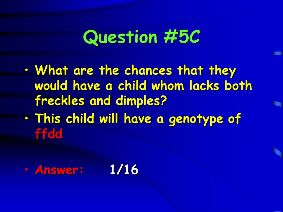 Question #5C What are the chances that they would have a child whom lacks both freckles and dimples