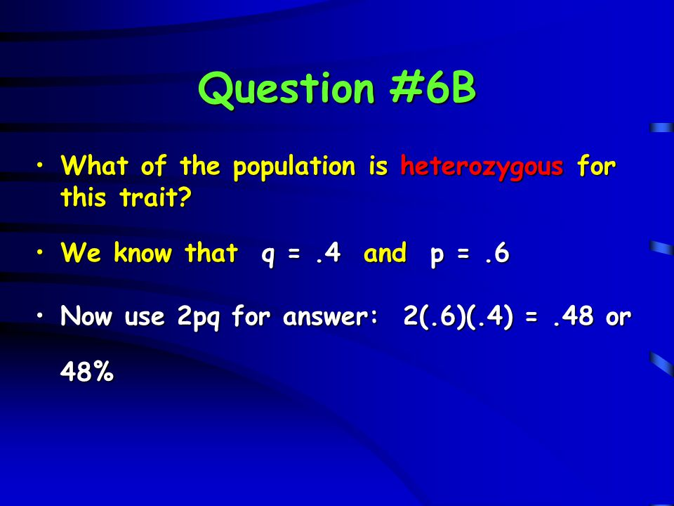 Question #6B What of the population is heterozygous for this trait