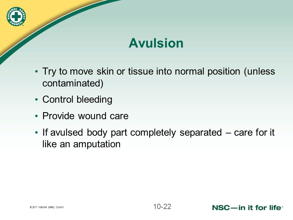 Avulsion Try to move skin or tissue into normal position (unless contaminated) Control bleeding. Provide wound care.