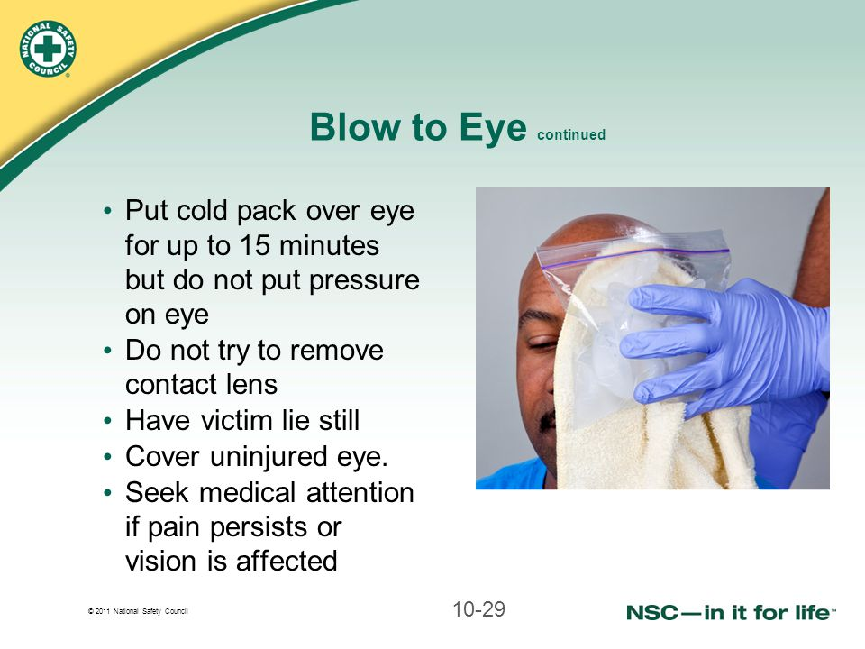 Blow to Eye continued Put cold pack over eye for up to 15 minutes but do not put pressure on eye.