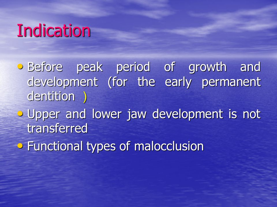 Indication Before peak period of growth and development (for the early permanent dentition ) Upper and lower jaw development is not transferred.
