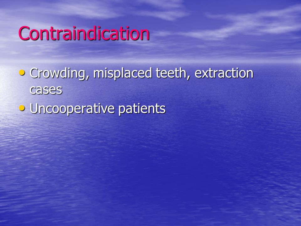 Contraindication Crowding, misplaced teeth, extraction cases