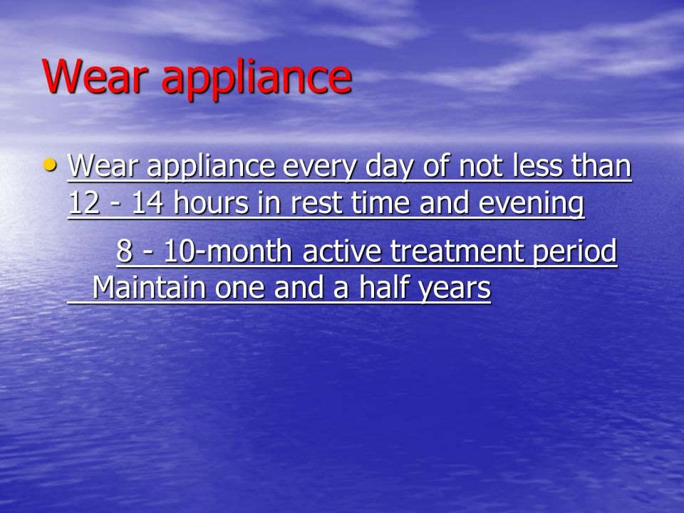 Wear appliance Wear appliance every day of not less than 12 - 14 hours in rest time and evening.