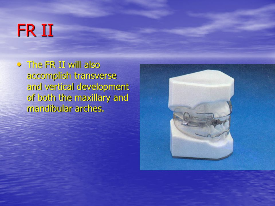 FR II The FR II will also accomplish transverse and vertical development of both the maxillary and mandibular arches.