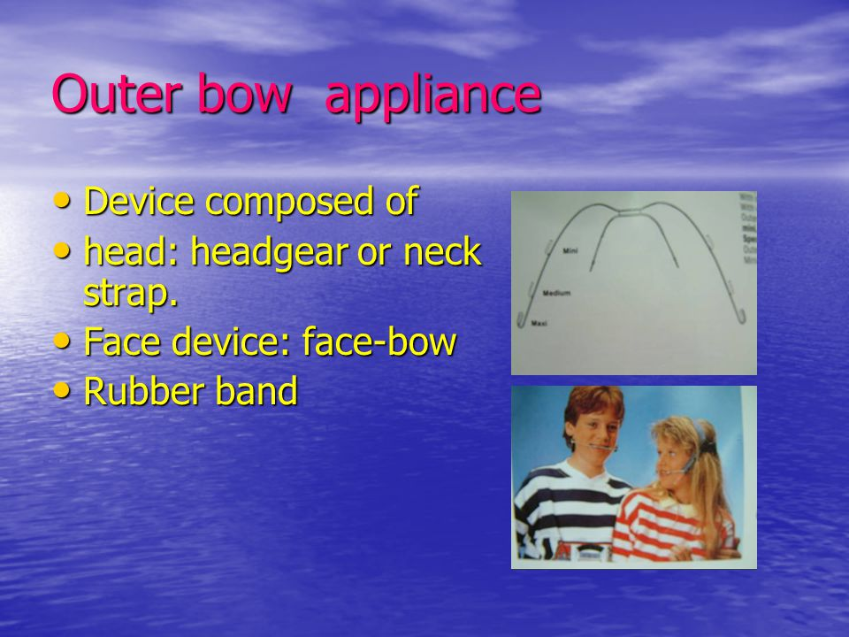 Outer bow appliance Device composed of head: headgear or neck strap.