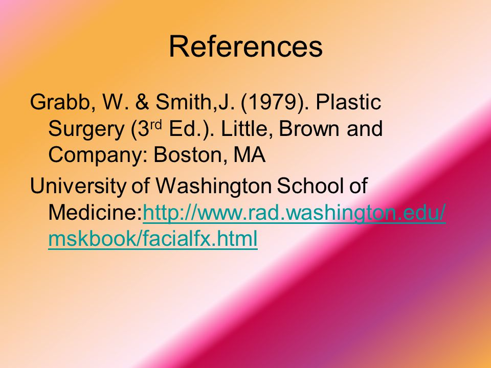 References Grabb, W. & Smith,J. (1979). Plastic Surgery (3rd Ed.). Little, Brown and Company: Boston, MA.