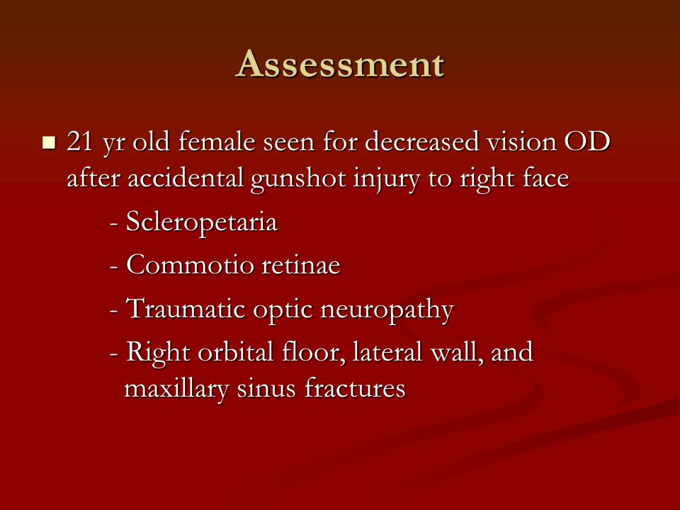 Assessment 21 yr old female seen for decreased vision OD after accidental gunshot injury to right face.