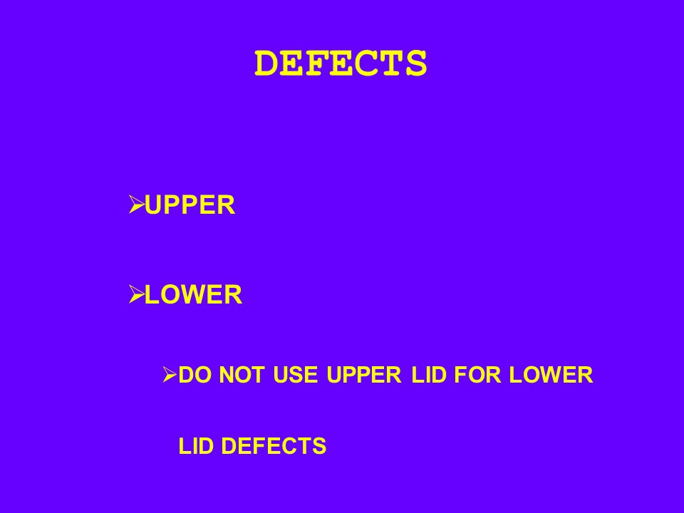 DEFECTS UPPER LOWER DO NOT USE UPPER LID FOR LOWER LID DEFECTS