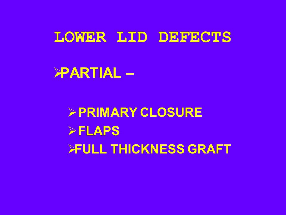 LOWER LID DEFECTS PARTIAL – PRIMARY CLOSURE FLAPS FULL THICKNESS GRAFT