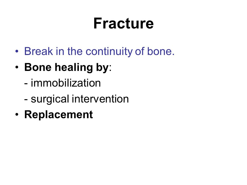 Fracture Break in the continuity of bone. Bone healing by: