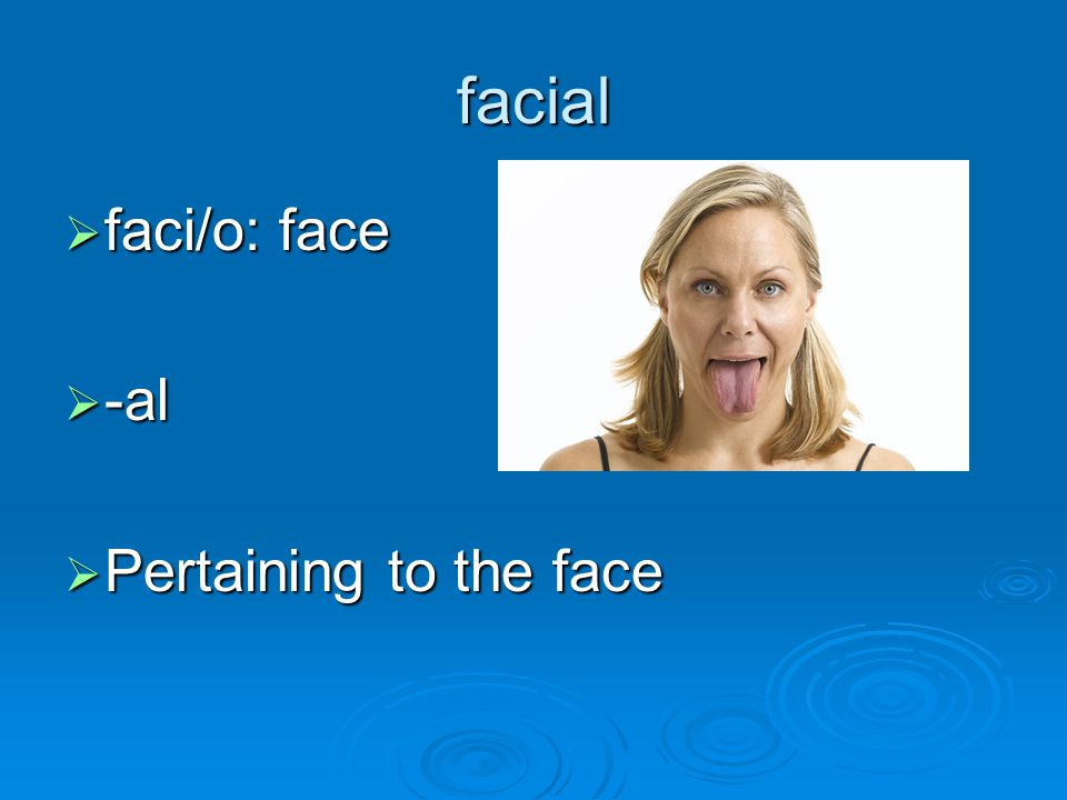facial faci/o: face -al Pertaining to the face