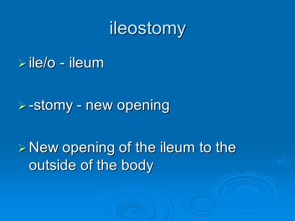 ileostomy ile/o - ileum -stomy - new opening