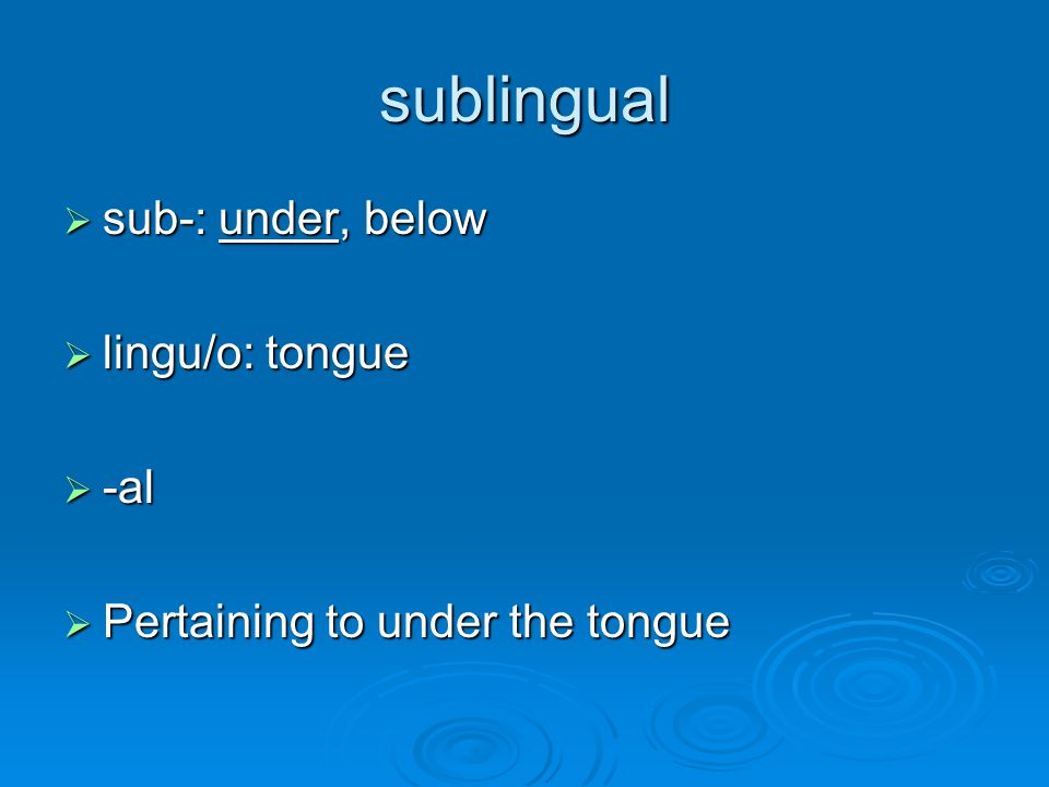 sublingual sub-: under, below lingu/o: tongue -al