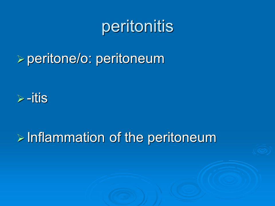 peritonitis peritone/o: peritoneum -itis