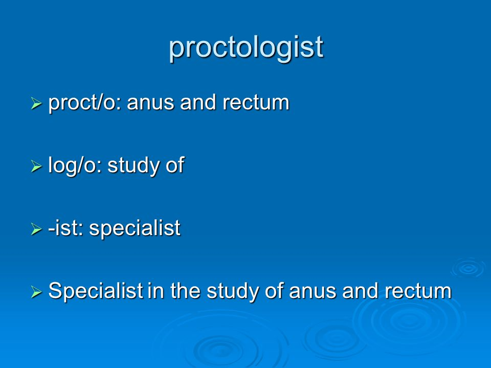 proctologist proct/o: anus and rectum log/o: study of -ist: specialist