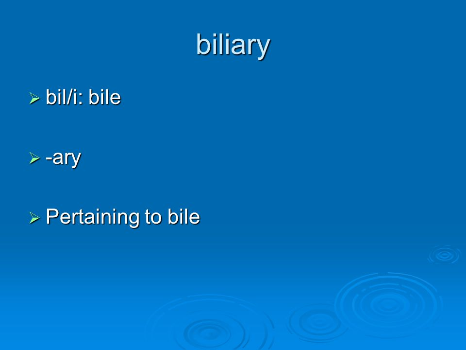 biliary bil/i: bile -ary Pertaining to bile