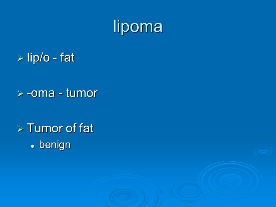 lipoma lip/o - fat -oma - tumor Tumor of fat benign