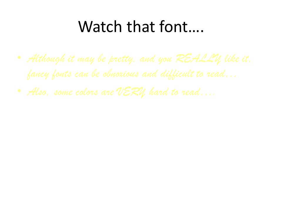 Watch that font…. Although it may be pretty, and you REALLY like it, fancy fonts can be obnoxious and difficult to read…