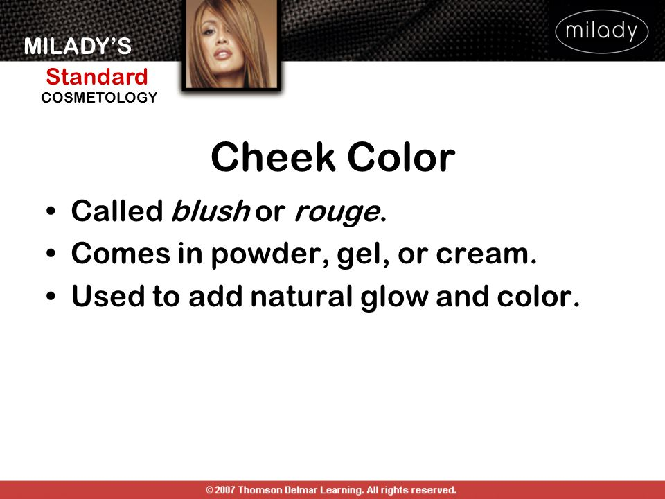 Cheek Color Called blush or rouge. Comes in powder, gel, or cream.