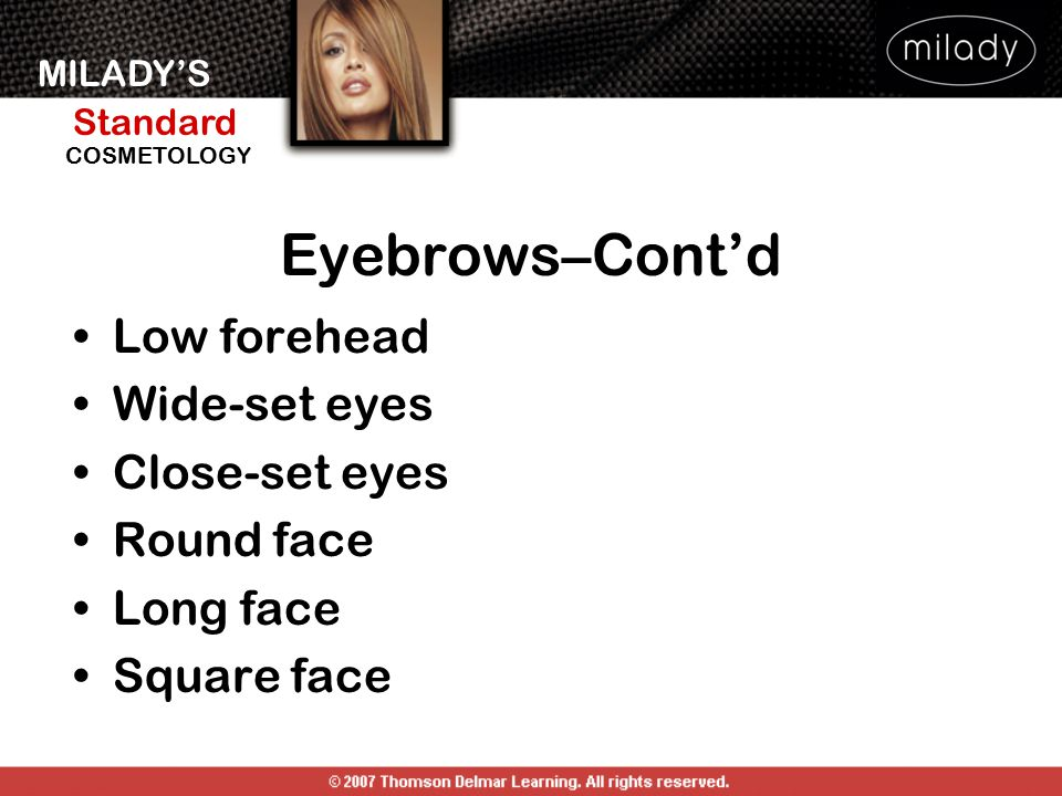 Eyebrows–Cont'd Low forehead Wide-set eyes Close-set eyes Round face