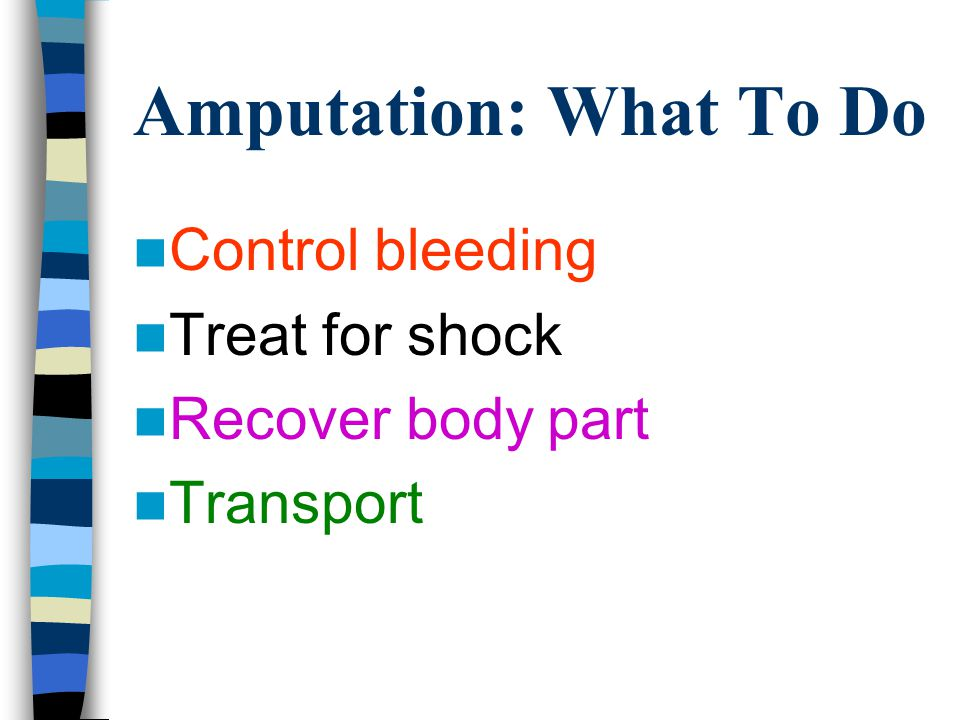 Amputation: What To Do Control bleeding Treat for shock