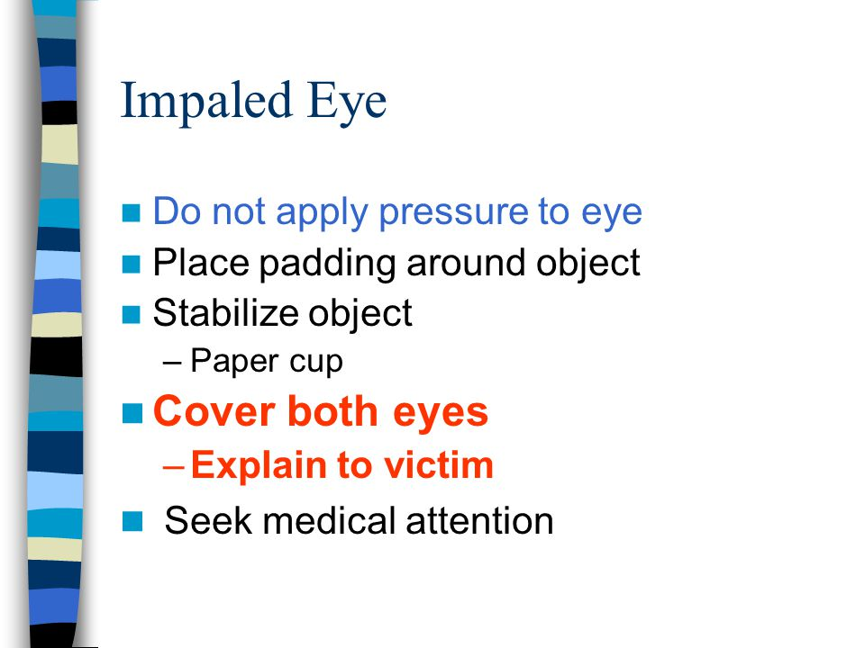 Impaled Eye Cover both eyes Seek medical attention