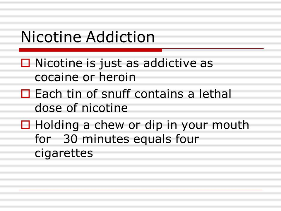 Nicotine Addiction Nicotine is just as addictive as cocaine or heroin