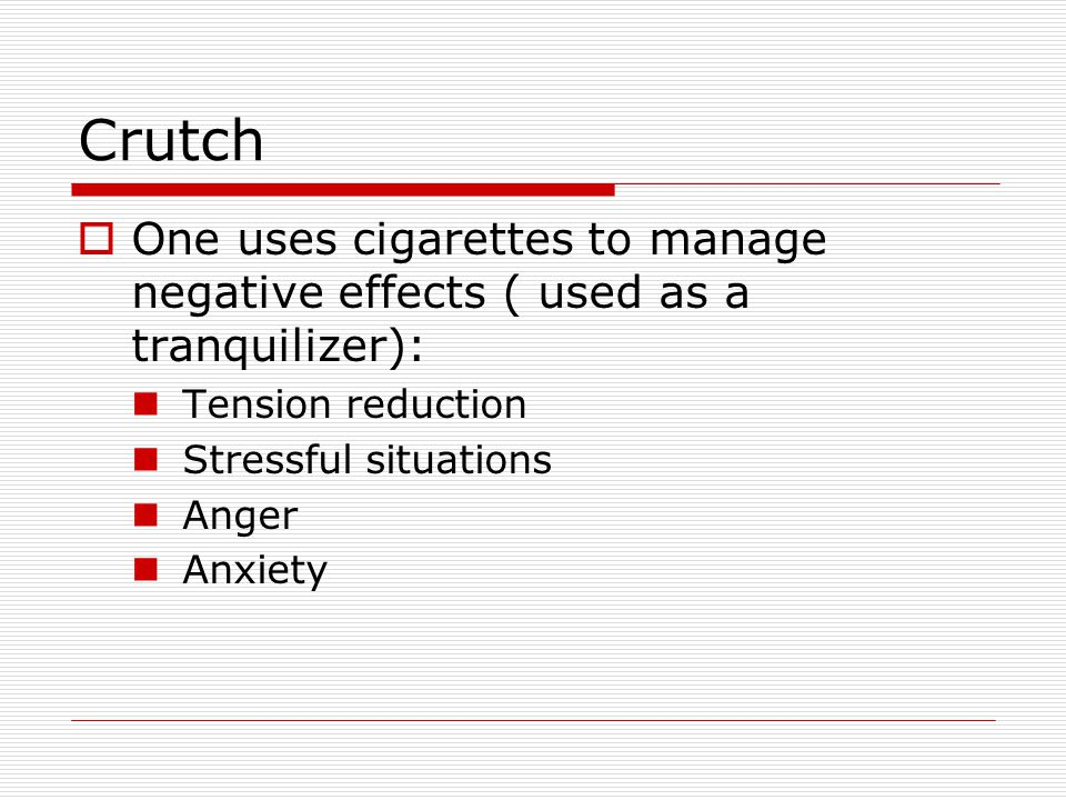 Crutch One uses cigarettes to manage negative effects ( used as a tranquilizer): Tension reduction.