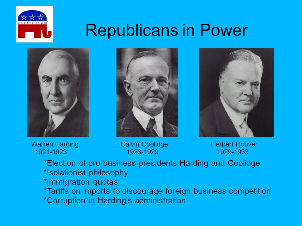 Republicans in Power Warren Harding. 1921-1923. Calvin Coolidge. 1923-1929. Herbert Hoover. 1929-1933.