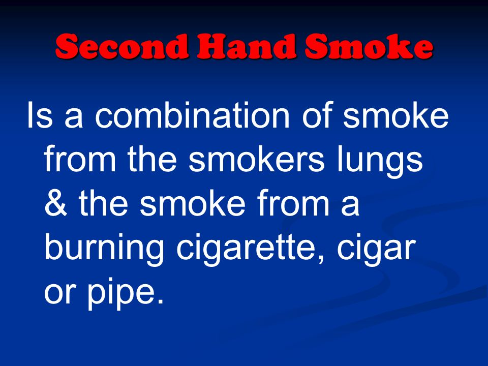 Second Hand Smoke Is a combination of smoke from the smokers lungs & the smoke from a burning cigarette, cigar or pipe.