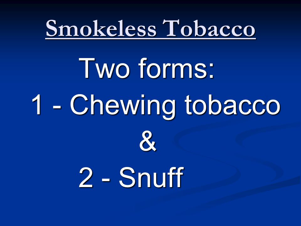Smokeless Tobacco Two forms: 1 - Chewing tobacco & 2 - Snuff