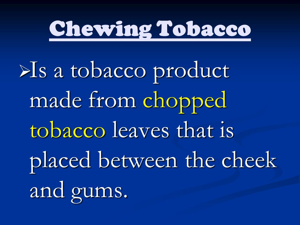 Chewing Tobacco Is a tobacco product made from chopped tobacco leaves that is placed between the cheek and gums.