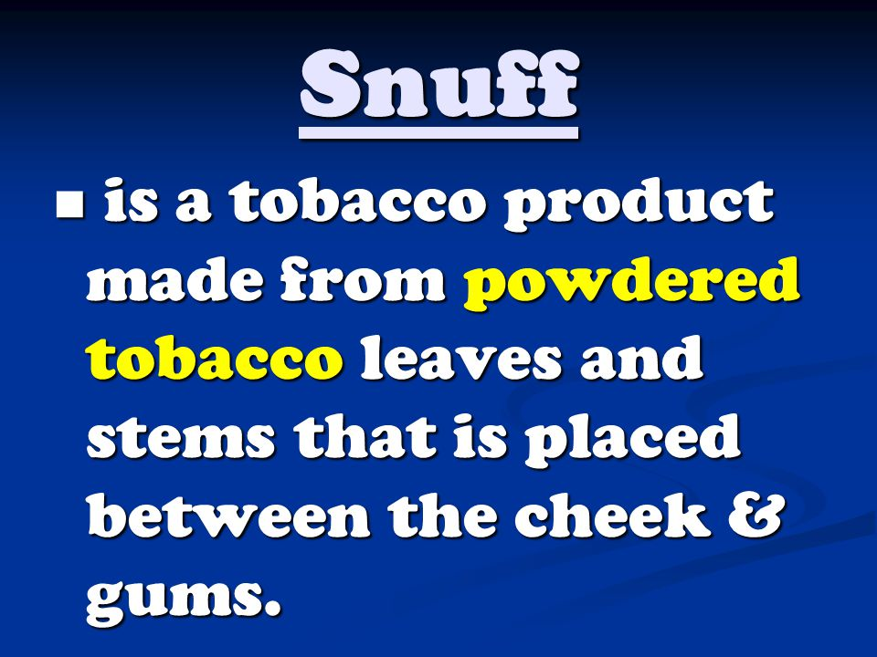 Snuff is a tobacco product made from powdered tobacco leaves and stems that is placed between the cheek & gums.