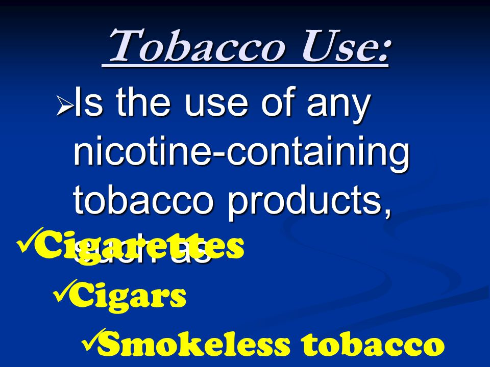 Tobacco Use: Is the use of any nicotine-containing tobacco products, such as. Cigarettes. Cigars.