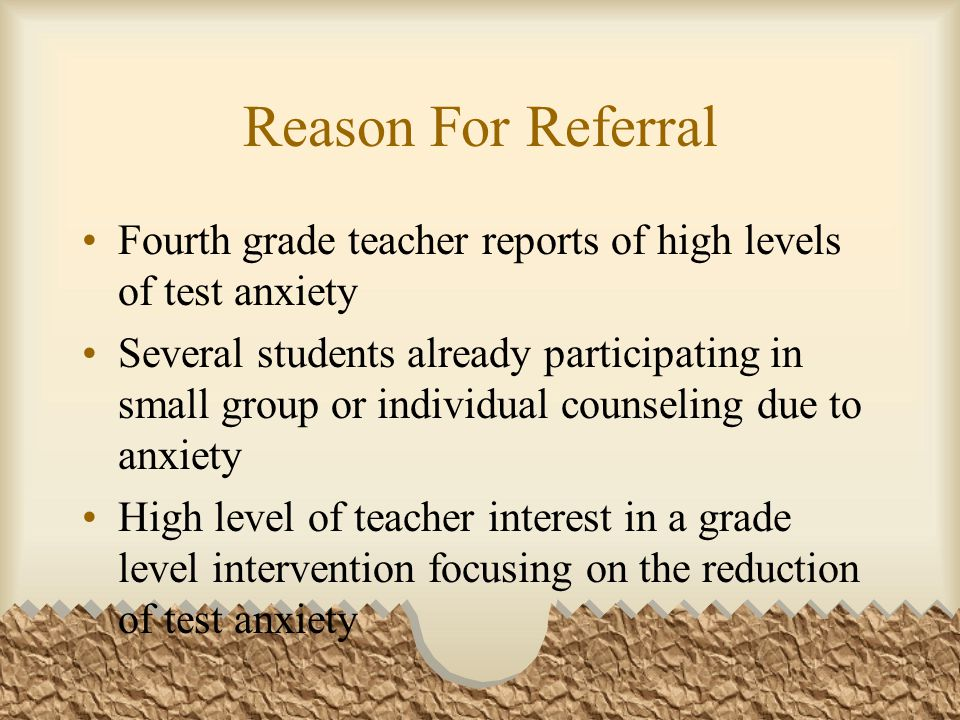 Reason For Referral Fourth grade teacher reports of high levels of test anxiety.