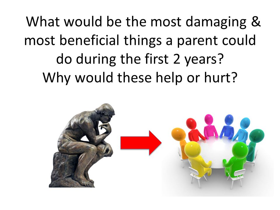 What would be the most damaging & most beneficial things a parent could do during the first 2 years.