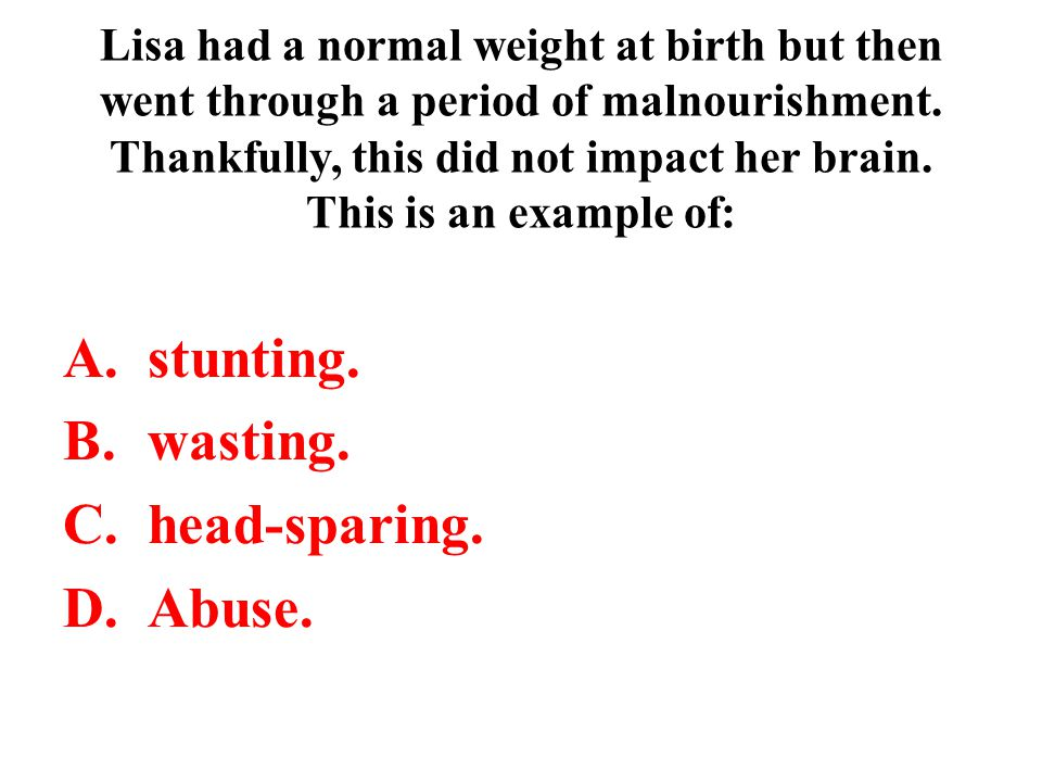 stunting. wasting. head-sparing. Abuse.