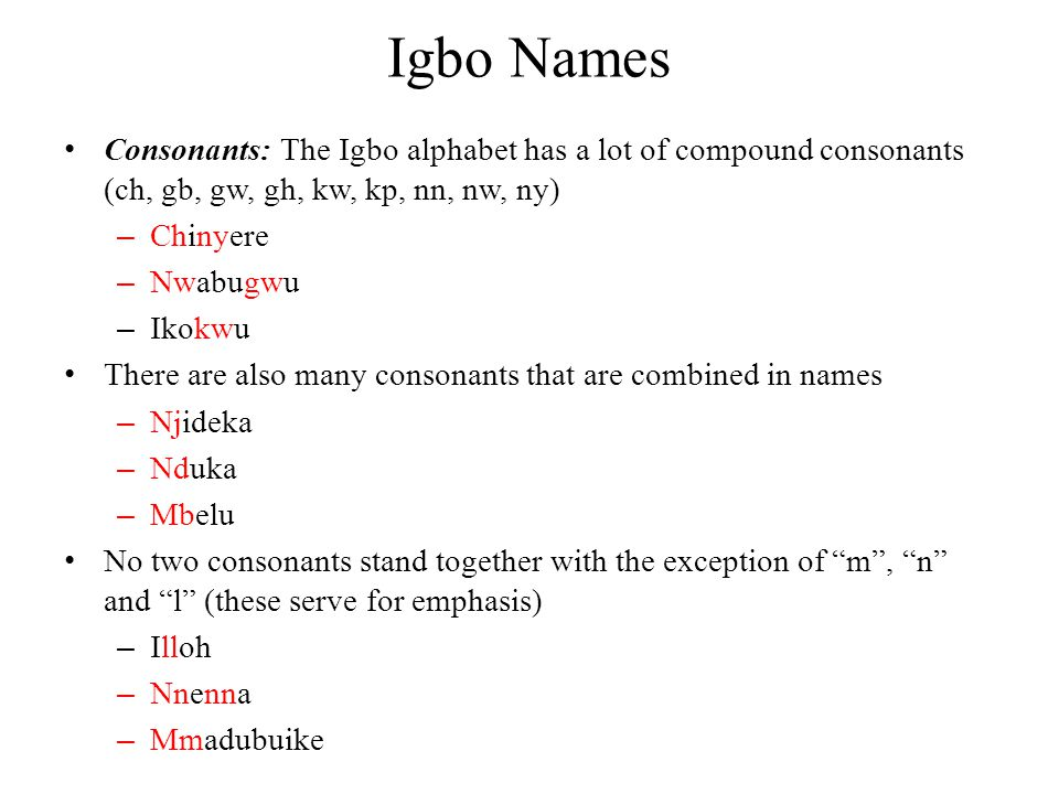 Igbo Names Consonants: The Igbo alphabet has a lot of compound consonants (ch, gb, gw, gh, kw, kp, nn, nw, ny)