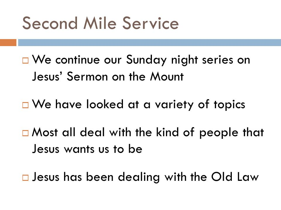Second Mile Service We continue our Sunday night series on Jesus' Sermon on the Mount. We have looked at a variety of topics.