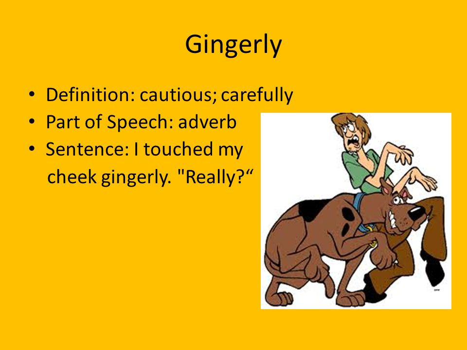 Gingerly Definition: cautious; carefully Part of Speech: adverb
