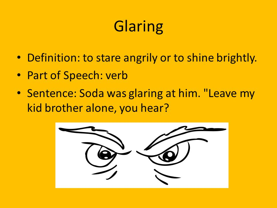 Glaring Definition: to stare angrily or to shine brightly.
