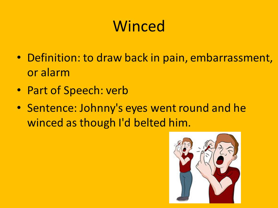 Winced Definition: to draw back in pain, embarrassment, or alarm