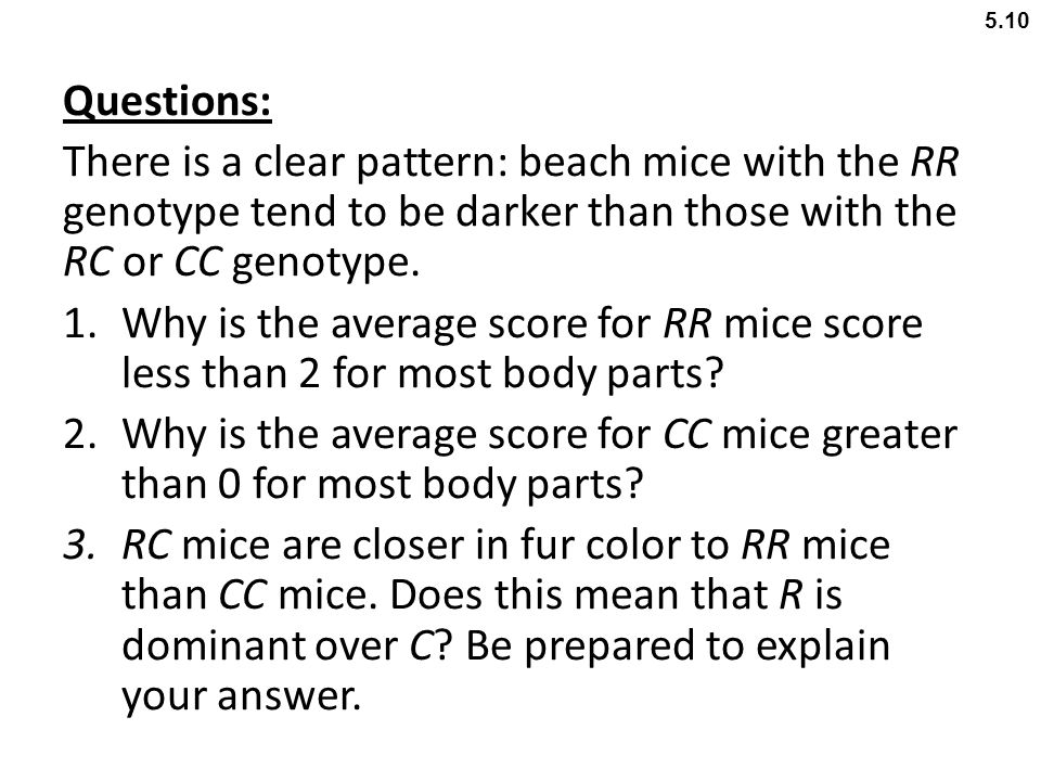 5.10 Questions: There is a clear pattern: beach mice with the RR genotype tend to be darker than those with the RC or CC genotype.