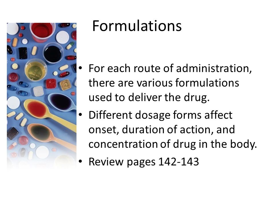 Formulations For each route of administration, there are various formulations used to deliver the drug.