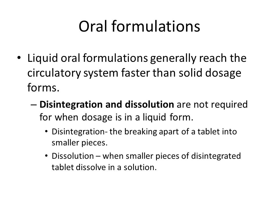 Oral formulations Liquid oral formulations generally reach the circulatory system faster than solid dosage forms.