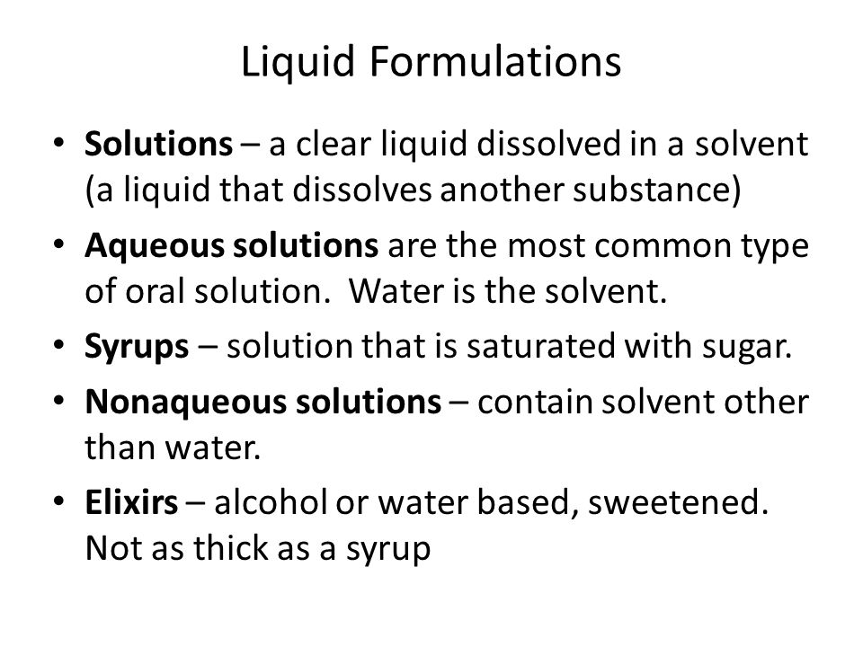 Liquid Formulations Solutions – a clear liquid dissolved in a solvent (a liquid that dissolves another substance)