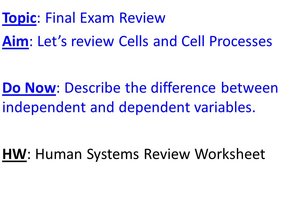 Topic: Final Exam Review Aim: Let's review Cells and Cell Processes Do Now: Describe the difference between independent and dependent variables.